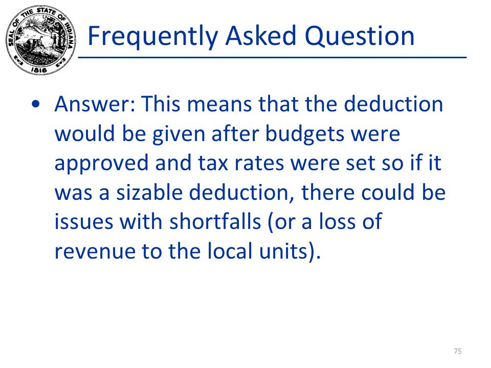 Frequently Asked Question Answer: This means that the deduction would be given after budgets were approved and tax rates were set so if it was a sizable deduction, there could be issues with shortfalls (or a loss of revenue to the local units).