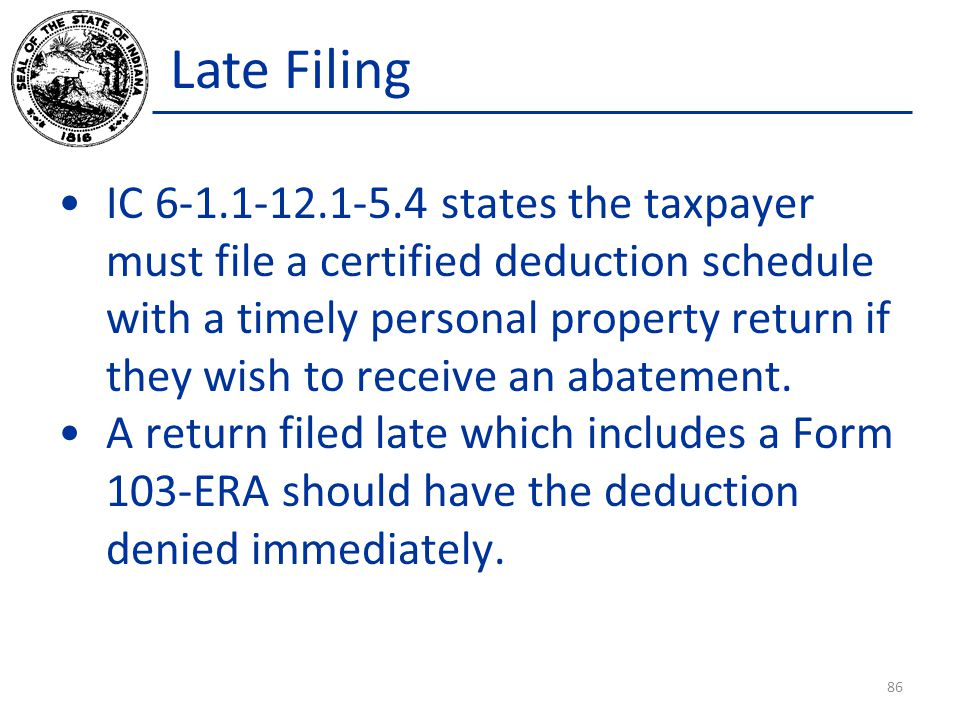 Late Filing IC 6-1.1-12.1-5.4 states the taxpayer must file a certified deduction schedule with a timely personal property return if they wish to receive an abatement.