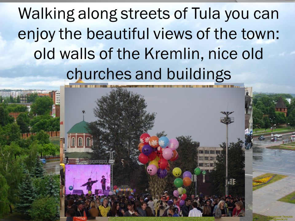 Walking along streets of Tula you can enjoy the beautiful views of the town: old walls of the Kremlin, nice old churches and buildings
