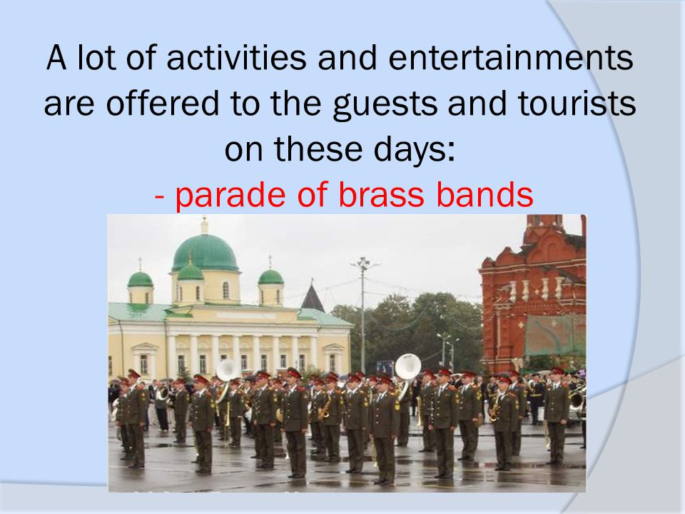 A lot of activities and entertainments are offered to the guests and tourists on these days: - parade of brass bands