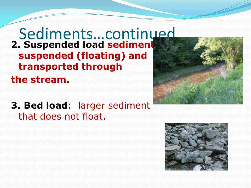 Sediments…continued 2. Suspended load sediment suspended (floating) and transported through the stream. 3. Bed load: larger sediment that does not flo
