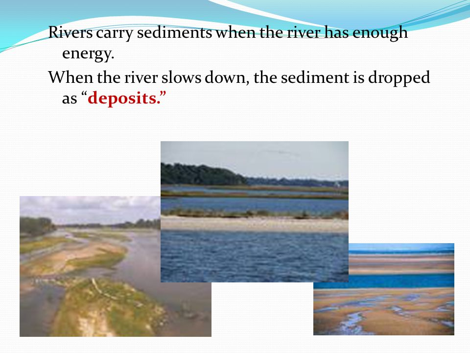 "Rivers carry sediments when the river has enough energy. When the river slows down, the sediment is dropped as ""deposits."""