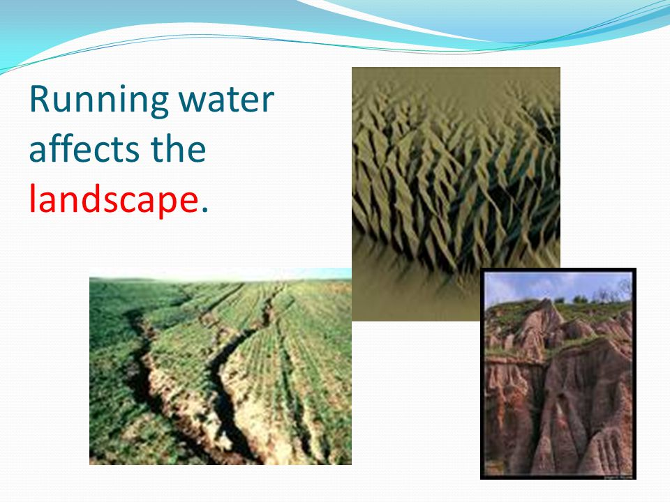 Running water affects the landscape.