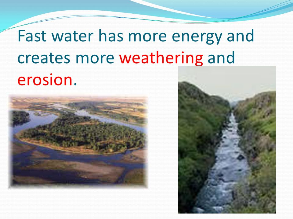 Fast water has more energy and creates more weathering and erosion.