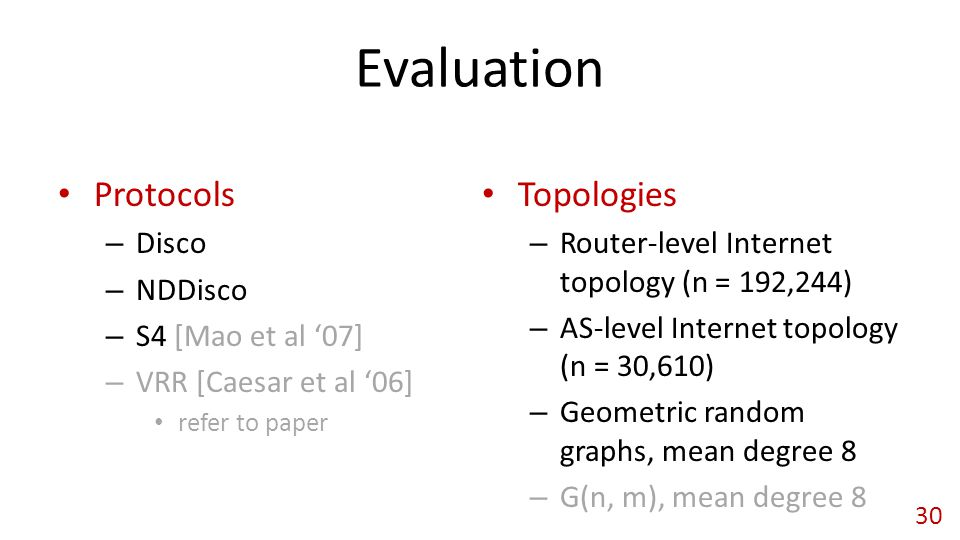 Evaluation Protocols – Disco – NDDisco – S4 [Mao et al '07] – VRR [Caesar et al '06] refer to paper Topologies – Router-level Internet topology (n = 192,244) – AS-level Internet topology (n = 30,610) – Geometric random graphs, mean degree 8 – G(n, m), mean degree 8 30