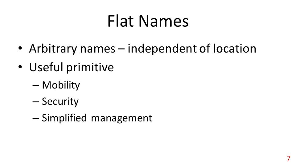 Arbitrary names – independent of location Useful primitive – Mobility – Security – Simplified management 7 Flat Names