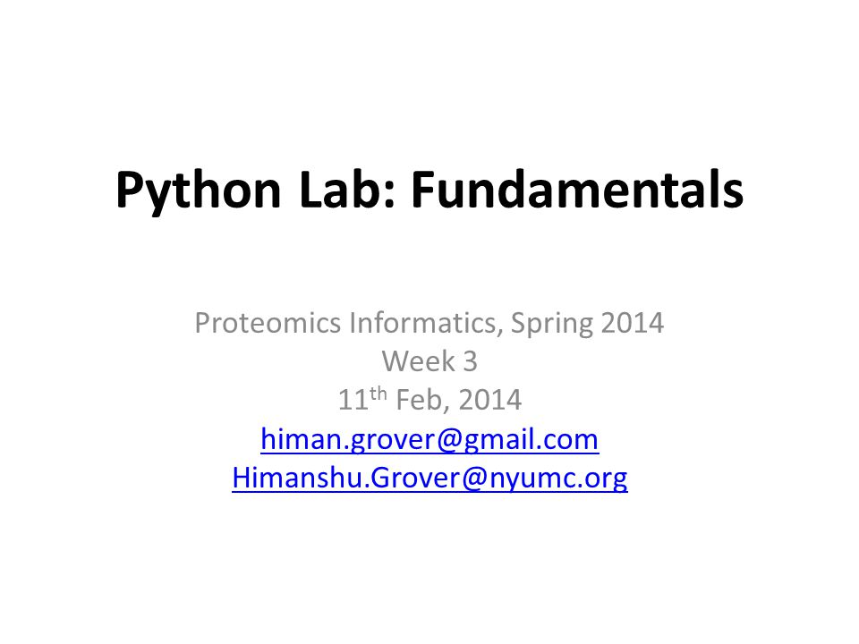 Python Lab: Fundamentals Proteomics Informatics, Spring 2014 Week 3 11 th Feb, 2014 himan.grover@gmail.com Himanshu.Grover@nyumc.org