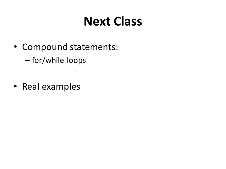 Next Class Compound statements: – for/while loops Real examples