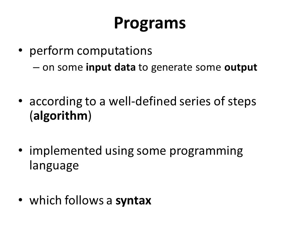 Programs perform computations – on some input data to generate some output according to a well-defined series of steps (algorithm) implemented using some programming language which follows a syntax