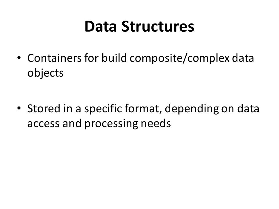 Data Structures Containers for build composite/complex data objects Stored in a specific format, depending on data access and processing needs