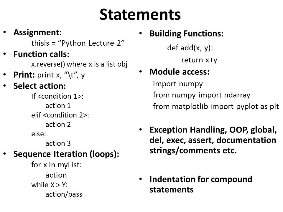 Statements Assignment: thisIs = Python Lecture 2 Function calls: x.reverse() where x is a list obj Print: print x, \t , y Select action: If : action 1 elif : action 2 else: action 3 Sequence Iteration (loops): for x in myList: action while X > Y: action/pass Building Functions: def add(x, y): return x+y Module access: import numpy from numpy import ndarray from matplotlib import pyplot as plt Exception Handling, OOP, global, del, exec, assert, documentation strings/comments etc.