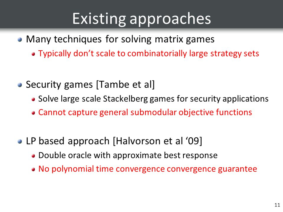 Existing approaches Many techniques for solving matrix games Typically don't scale to combinatorially large strategy sets Security games [Tambe et al] Solve large scale Stackelberg games for security applications Cannot capture general submodular objective functions LP based approach [Halvorson et al '09] Double oracle with approximate best response No polynomial time convergence convergence guarantee 11