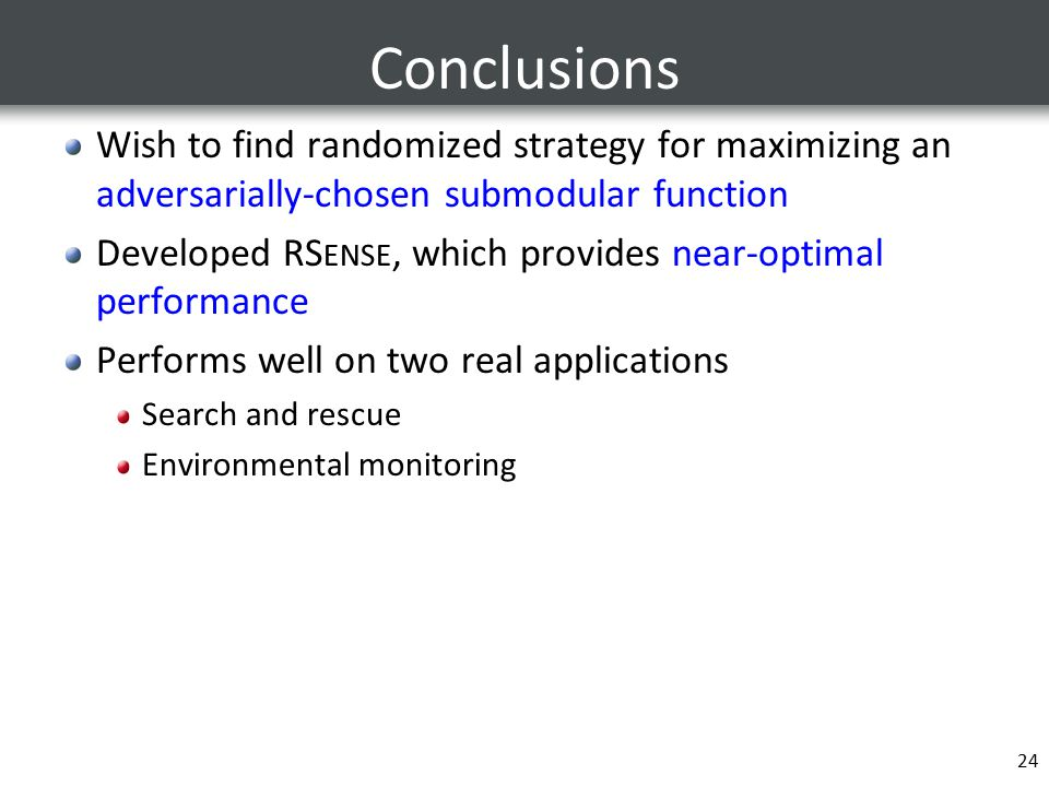 Conclusions Wish to find randomized strategy for maximizing an adversarially-chosen submodular function Developed RS ENSE, which provides near-optimal performance Performs well on two real applications Search and rescue Environmental monitoring 24