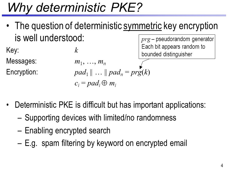 Deterministic PKE PKE scheme where encryption is deterministic –Introduced by [BellareBoldyrevaO'Neill07] Need source of randomness  messages are only hope Security defined w.r.t.