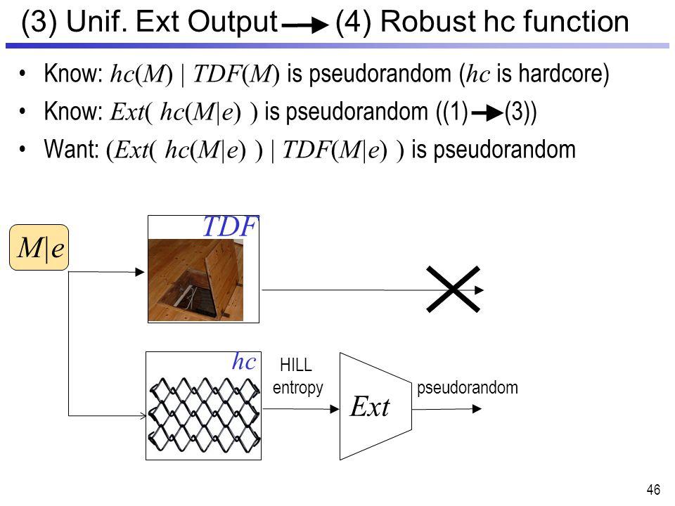 46 (3) Unif. Ext Output (4) Robust hc function TDF Ext HILL entropy hc Know: hc(M) | TDF(M) is pseudorandom ( hc is hardcore) Know: Ext( hc(M|e) ) is