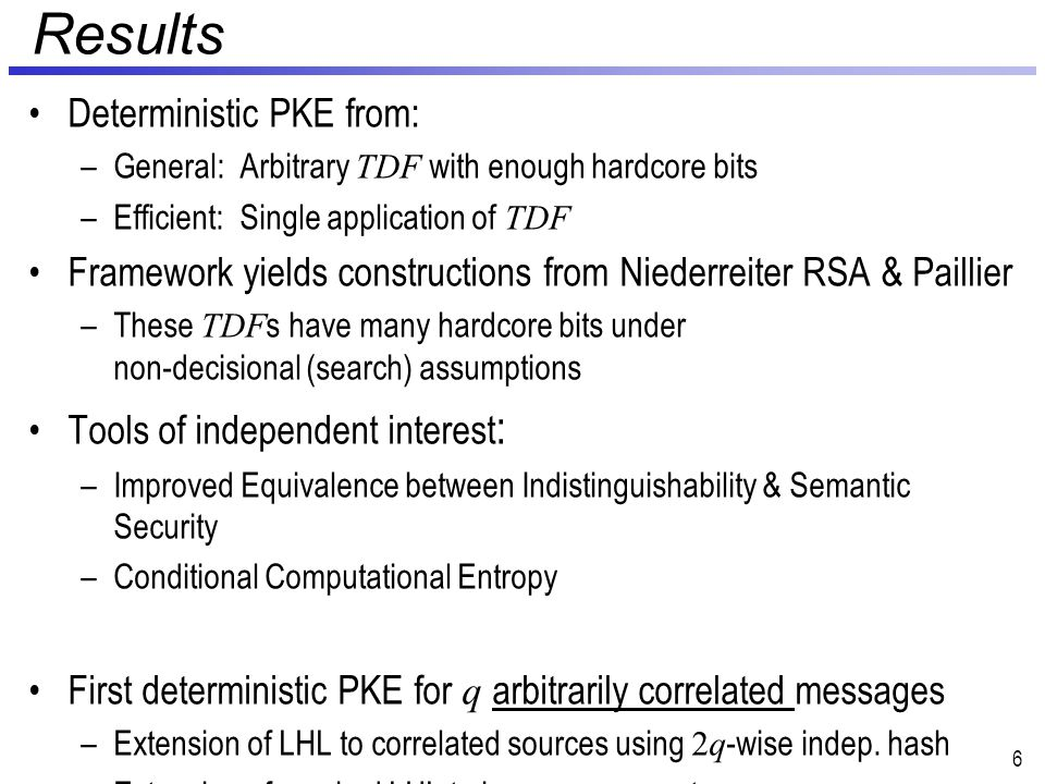 Results Enc hc, deterministic PKE from: –General: Arbitrary TDF with enough hardcore bits –Efficient: Single application of TDF Framework yields constructions from Niederreiter RSA & Paillier –These TDF s have many hardcore bits under non-decisional (search) assumptions Tools of independent interest : –Improved Definitional Equivalence –Conditional Computational Entropy First deterministic PKE for q arbitrarily correlated messages –Extension of LHL to correlated sources using 2q -wise indep.