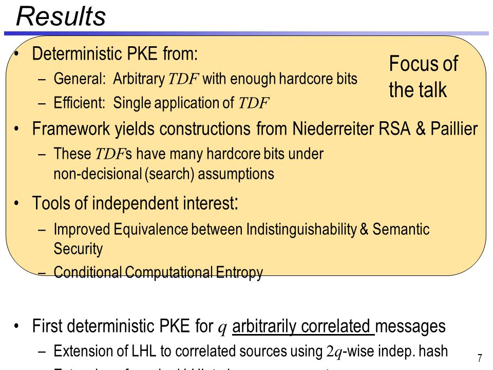 Results Deterministic PKE from: –General: Arbitrary TDF with enough hardcore bits –Efficient: Single application of TDF Framework yields constructions from Niederreiter RSA & Paillier –These TDF s have many hardcore bits under non-decisional (search) assumptions Tools of independent interest : –Improved Equivalence between Indistinguishability & Semantic Security –Conditional Computational Entropy First deterministic PKE for q arbitrarily correlated messages –Extension of LHL to correlated sources using 2q -wise indep.