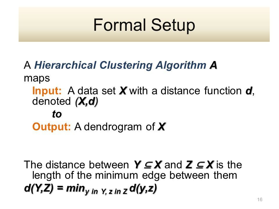 A A Hierarchical Clustering Algorithm A maps X d (X,d) Input: A data set X with a distance function d, denoted (X,d) to X Output: A dendrogram of X Y ⊆ X Z ⊆ X The distance between Y ⊆ X and Z ⊆ X is the length of the minimum edge between them d(Y,Z) = min y in Y, z in Z d(y,z) 16 Formal Setup
