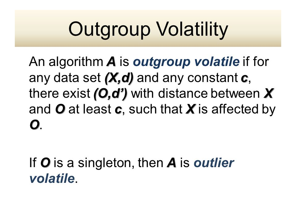 A (X,d) c (O,d') X OcX O An algorithm A is outgroup volatile if for any data set (X,d) and any constant c, there exist (O,d') with distance between X