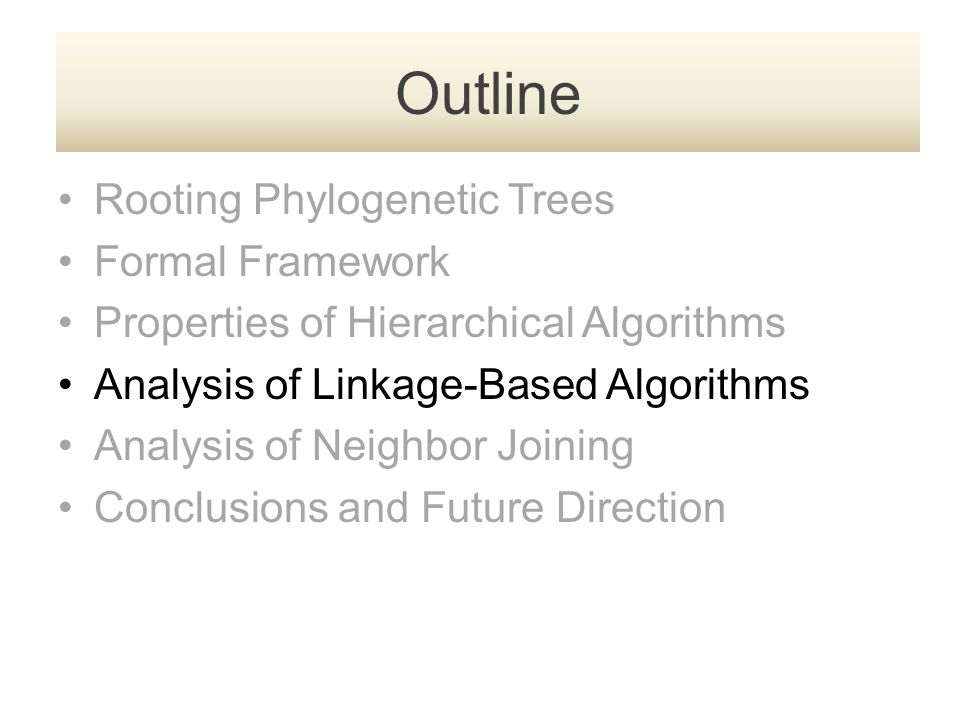 Rooting Phylogenetic Trees Formal Framework Properties of Hierarchical Algorithms Analysis of Linkage-Based Algorithms Analysis of Neighbor Joining Conclusions and Future Direction Outline