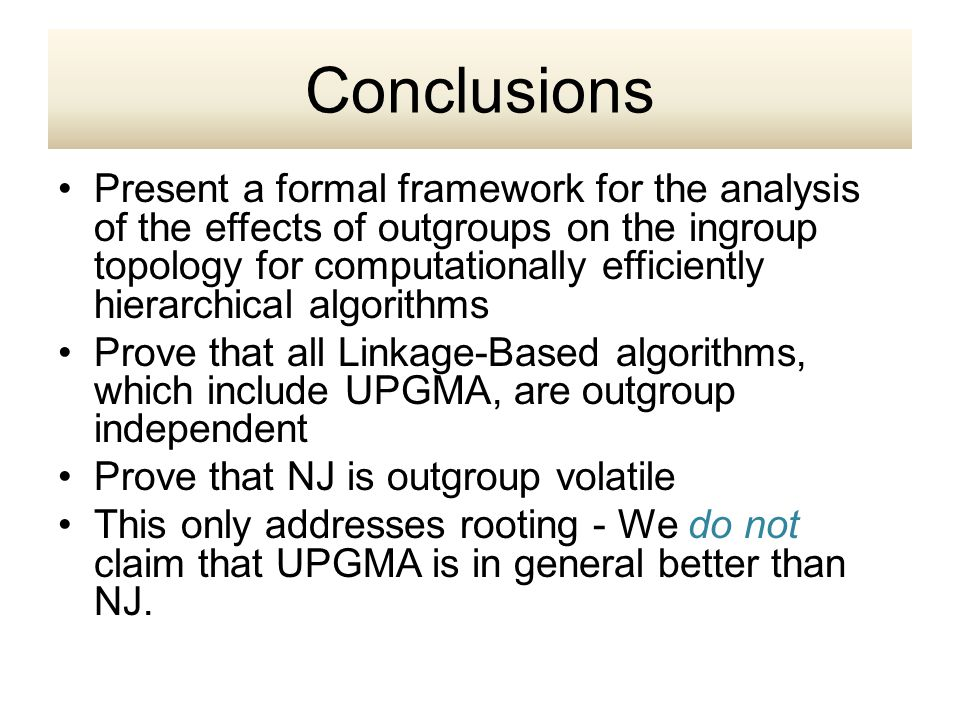 Present a formal framework for the analysis of the effects of outgroups on the ingroup topology for computationally efficiently hierarchical algorithms Prove that all Linkage-Based algorithms, which include UPGMA, are outgroup independent Prove that NJ is outgroup volatile This only addresses rooting - We do not claim that UPGMA is in general better than NJ.