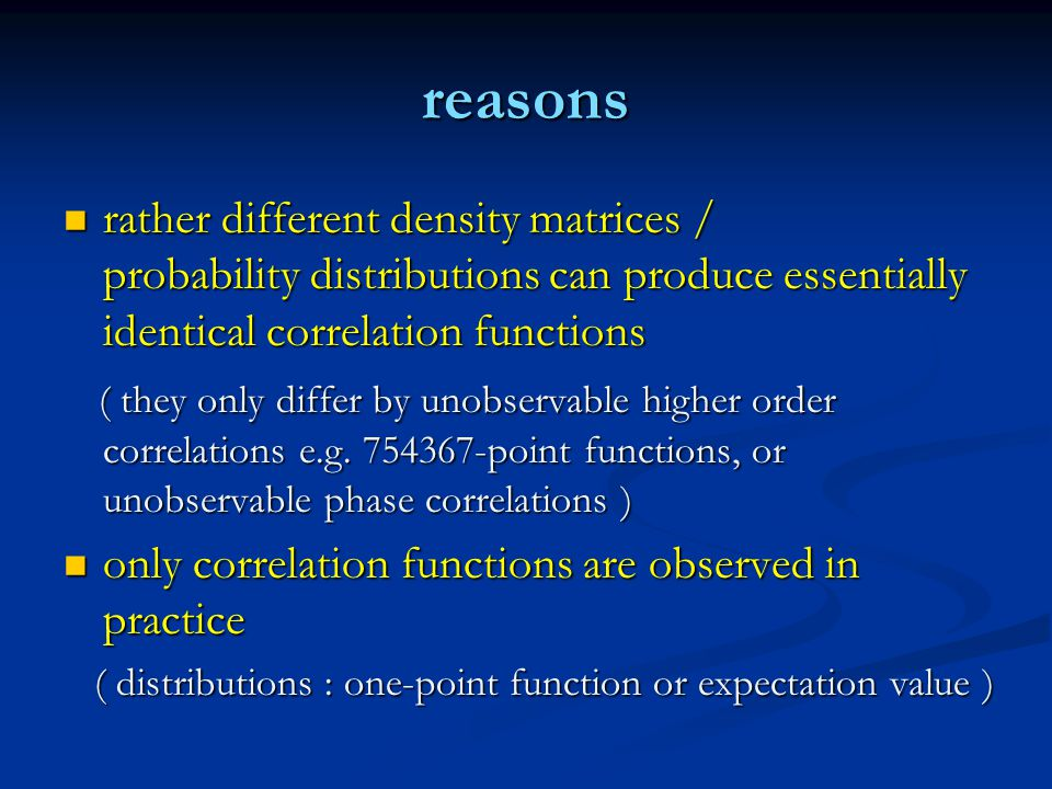 reasons rather different density matrices / probability distributions can produce essentially identical correlation functions rather different density matrices / probability distributions can produce essentially identical correlation functions ( they only differ by unobservable higher order correlations e.g.