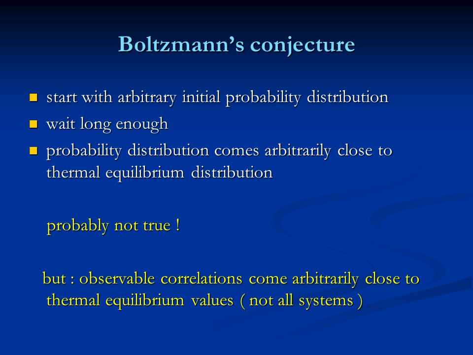 Boltzmann's conjecture start with arbitrary initial probability distribution start with arbitrary initial probability distribution wait long enough wait long enough probability distribution comes arbitrarily close to thermal equilibrium distribution probability distribution comes arbitrarily close to thermal equilibrium distribution probably not true .