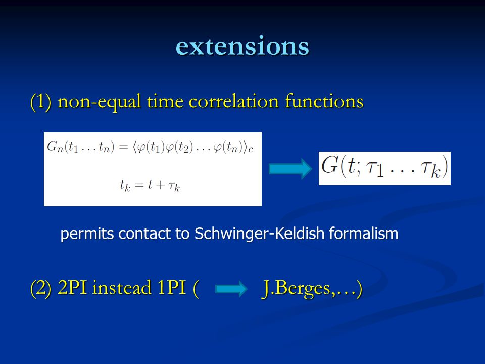 extensions (1) non-equal time correlation functions (2) 2PI instead 1PI ( J.Berges,…) permits contact to Schwinger-Keldish formalism