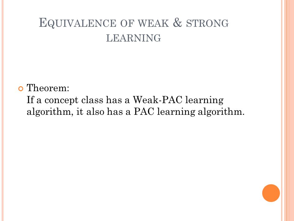 E QUIVALENCE OF WEAK & STRONG LEARNING Theorem: If a concept class has a Weak-PAC learning algorithm, it also has a PAC learning algorithm.