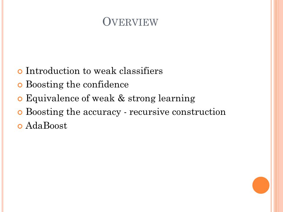 O VERVIEW Introduction to weak classifiers Boosting the confidence Equivalence of weak & strong learning Boosting the accuracy - recursive construction AdaBoost