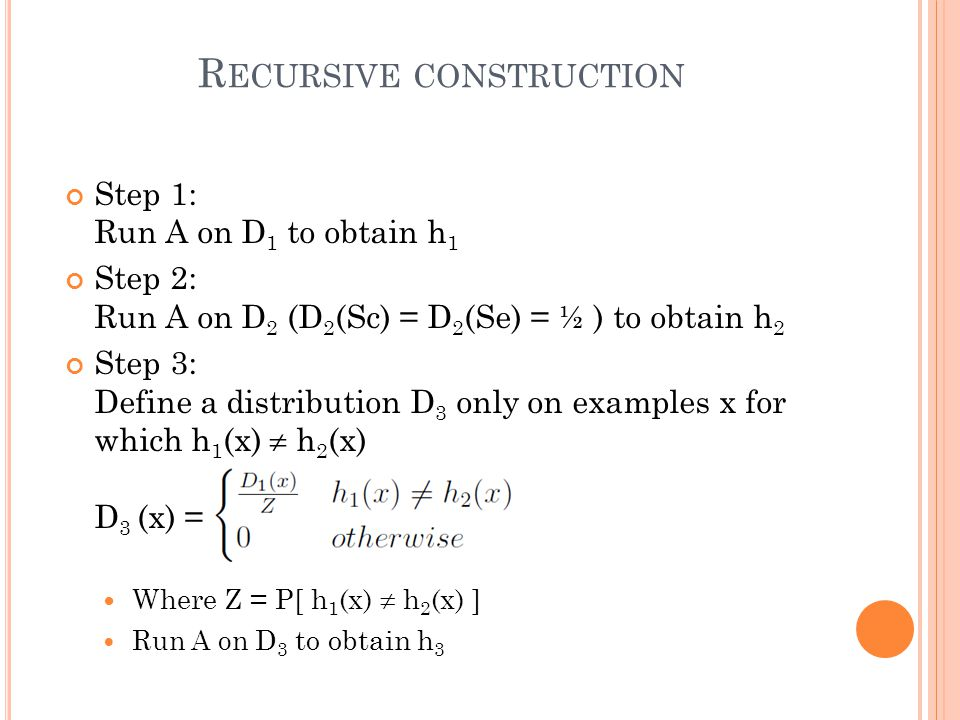 R ECURSIVE CONSTRUCTION Step 1: Run A on D 1 to obtain h 1 Step 2: Run A on D 2 (D 2 (Sc) = D 2 (Se) = ½ ) to obtain h 2 Step 3: Define a distribution D 3 only on examples x for which h 1 (x)  h 2 (x) D 3 (x) = Where Z = P[ h 1 (x)  h 2 (x) ] Run A on D 3 to obtain h 3