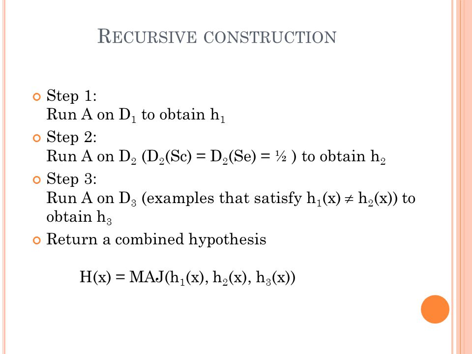 R ECURSIVE CONSTRUCTION Step 1: Run A on D 1 to obtain h 1 Step 2: Run A on D 2 (D 2 (Sc) = D 2 (Se) = ½ ) to obtain h 2 Step 3: Run A on D 3 (example