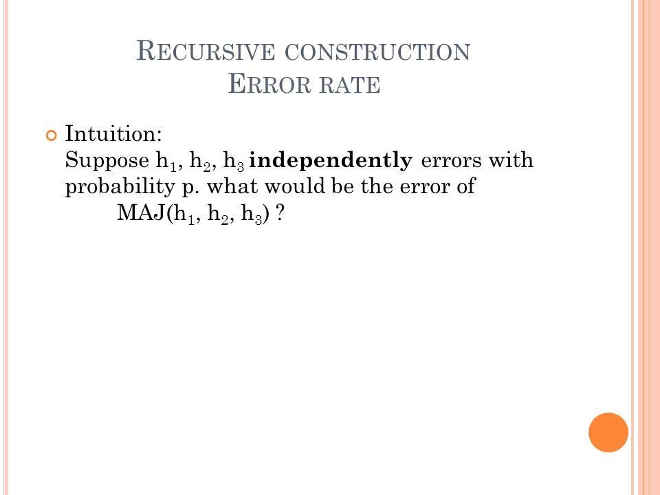 R ECURSIVE CONSTRUCTION E RROR RATE Intuition: Suppose h 1, h 2, h 3 independently errors with probability p.
