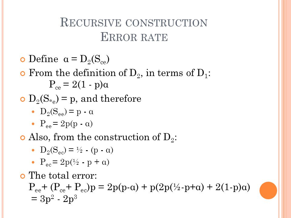 R ECURSIVE CONSTRUCTION E RROR RATE Define α = D 2 (S ce ) From the definition of D 2, in terms of D 1 : P ce = 2(1 - p)α D 2 (S *e ) = p, and therefore D 2 (S ee ) = p - α P ee = 2p(p - α) Also, from the construction of D 2 : D 2 (S ec ) = ½ - (p - α) P ec = 2p(½ - p + α) The total error: P ee + (P ce + P ec )p = 2p(p-α) + p(2p(½-p+α) + 2(1-p)α) = 3p 2 - 2p 3