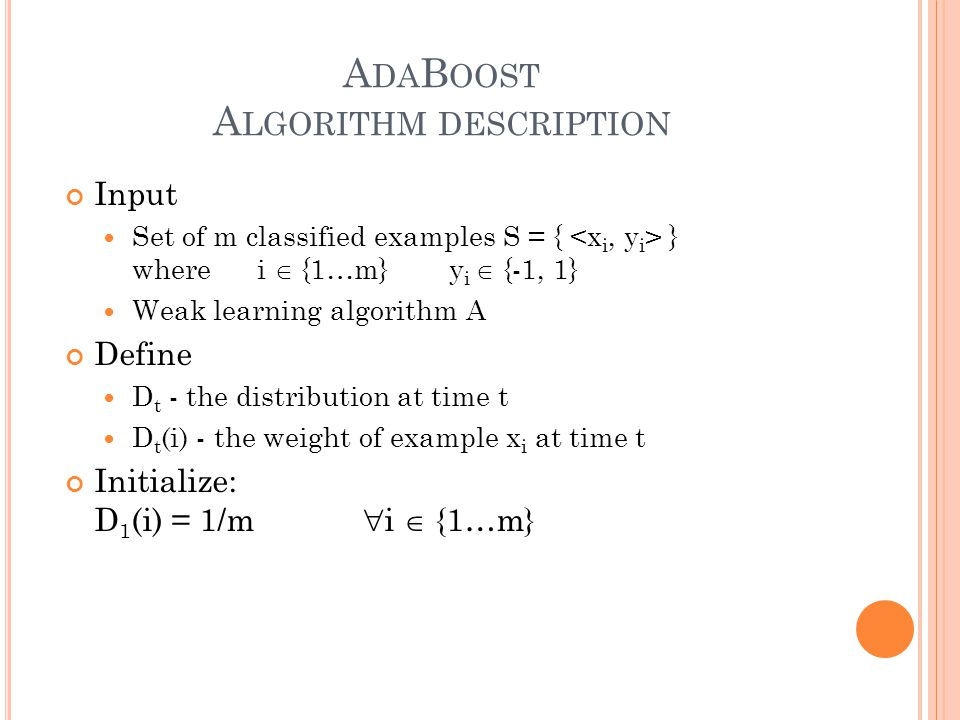 A DA B OOST A LGORITHM DESCRIPTION Input Set of m classified examples S = { } where i  {1…m}y i  {-1, 1} Weak learning algorithm A Define D t - the distribution at time t D t (i) - the weight of example x i at time t Initialize: D 1 (i) = 1/m  i  {1…m}