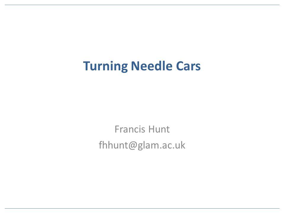 Turning Needle Cars Francis Hunt fhhunt@glam.ac.uk