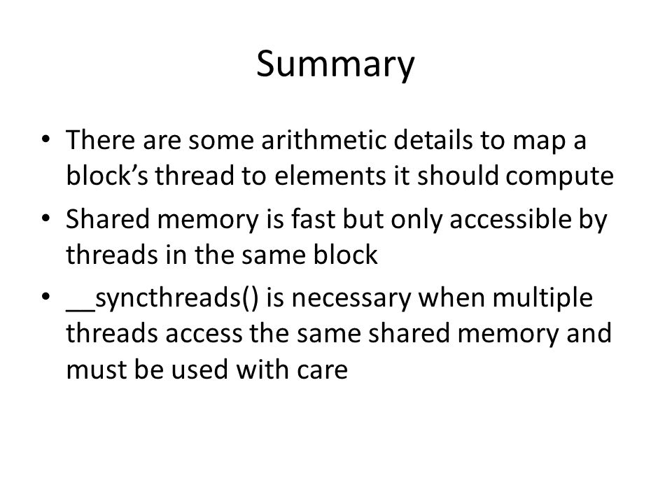 Summary There are some arithmetic details to map a block's thread to elements it should compute Shared memory is fast but only accessible by threads i
