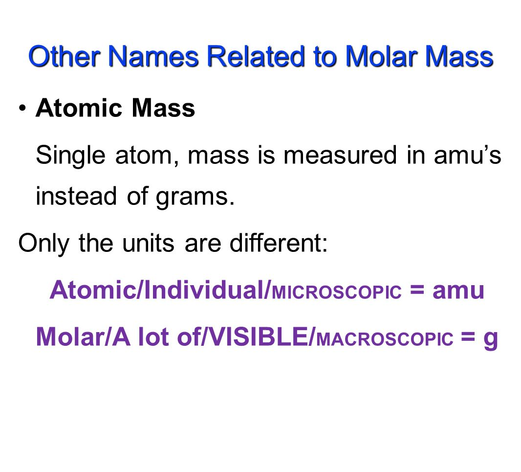 The mass of 1 mole (in grams) Equal to the numerical value of the average atomic mass (get from periodic table) 1 mole of C atoms= 12.01 g 1 mole of Mg atoms =24.31 g 1 mole of Cu atoms =63.55 g Where are these numbers from.