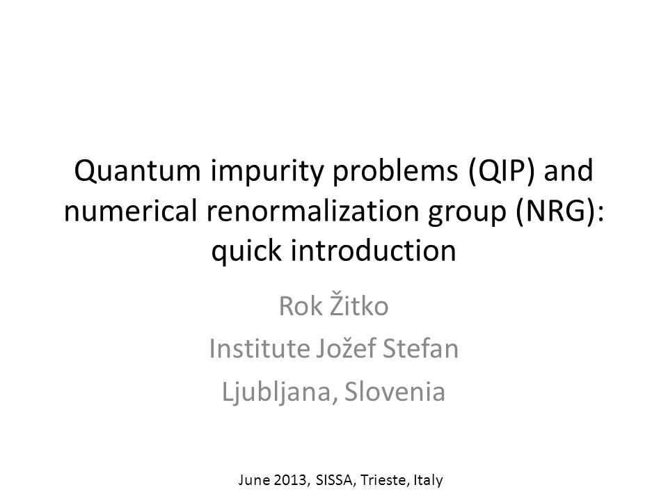 Quantum impurity problems (QIP) and numerical renormalization group (NRG): quick introduction Rok Žitko Institute Jožef Stefan Ljubljana, Slovenia June 2013, SISSA, Trieste, Italy