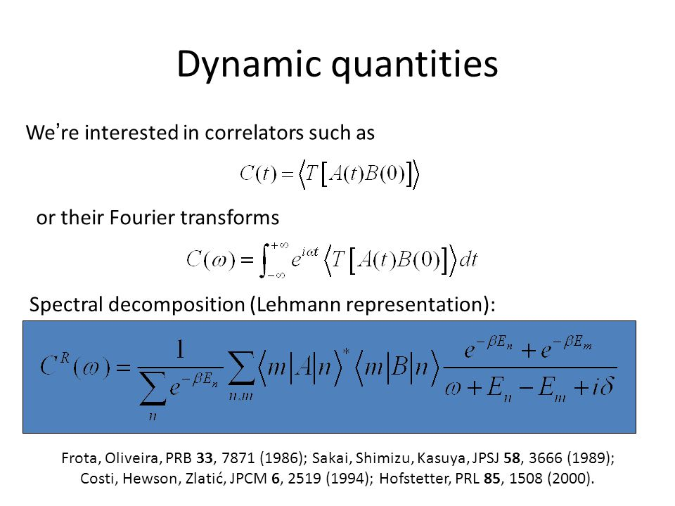 Dynamic quantities We ' re interested in correlators such as or their Fourier transforms Spectral decomposition (Lehmann representation): Frota, Oliveira, PRB 33, 7871 (1986); Sakai, Shimizu, Kasuya, JPSJ 58, 3666 (1989); Costi, Hewson, Zlatić, JPCM 6, 2519 (1994); Hofstetter, PRL 85, 1508 (2000).