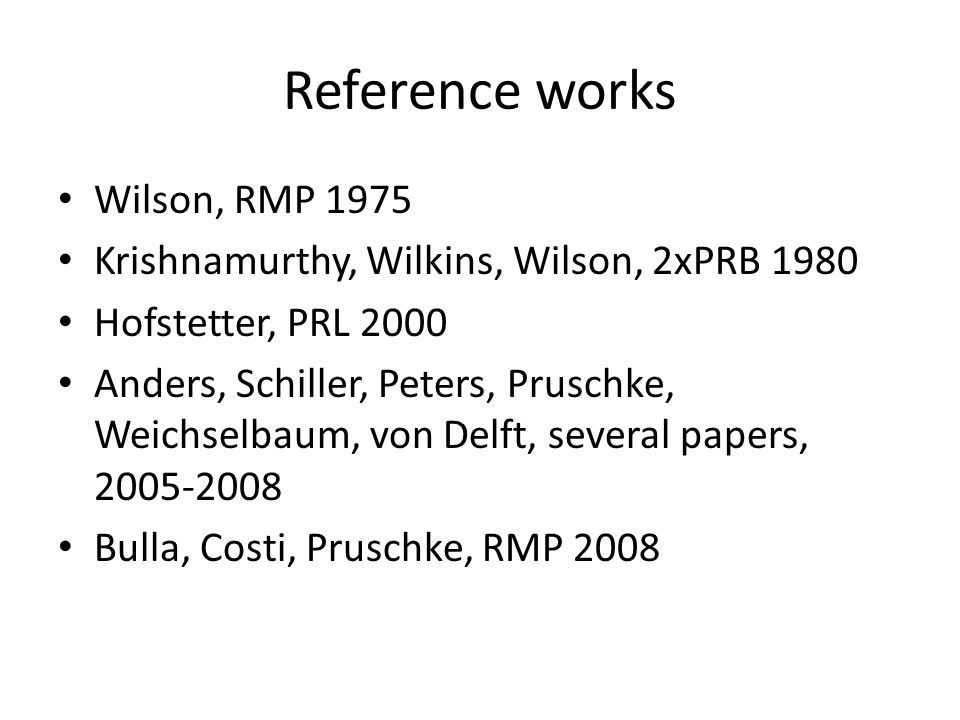 Reference works Wilson, RMP 1975 Krishnamurthy, Wilkins, Wilson, 2xPRB 1980 Hofstetter, PRL 2000 Anders, Schiller, Peters, Pruschke, Weichselbaum, von Delft, several papers, 2005-2008 Bulla, Costi, Pruschke, RMP 2008