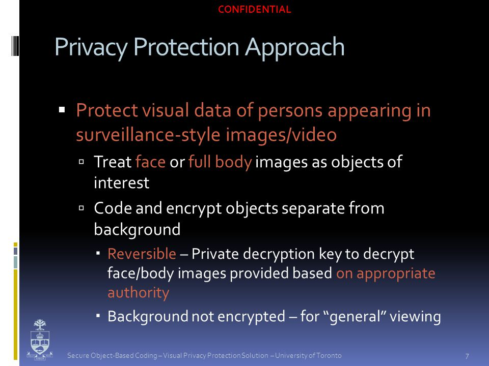 CONFIDENTIAL  Protect visual data of persons appearing in surveillance-style images/video  Treat face or full body images as objects of interest  Code and encrypt objects separate from background  Reversible – Private decryption key to decrypt face/body images provided based on appropriate authority  Background not encrypted – for general viewing Privacy Protection Approach 7 Secure Object-Based Coding – Visual Privacy Protection Solution – University of Toronto