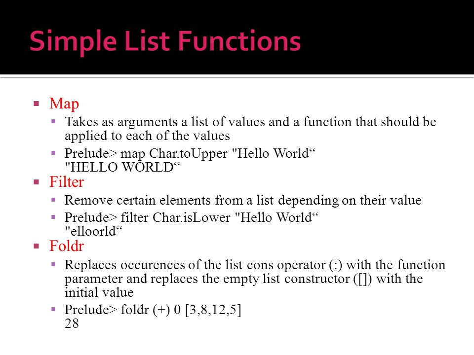  Map  Takes as arguments a list of values and a function that should be applied to each of the values  Prelude> map Char.toUpper Hello World HELLO WORLD  Filter  Remove certain elements from a list depending on their value  Prelude> filter Char.isLower Hello World elloorld  Foldr  Replaces occurences of the list cons operator (:) with the function parameter and replaces the empty list constructor ([]) with the initial value  Prelude> foldr (+) 0 [3,8,12,5] 28