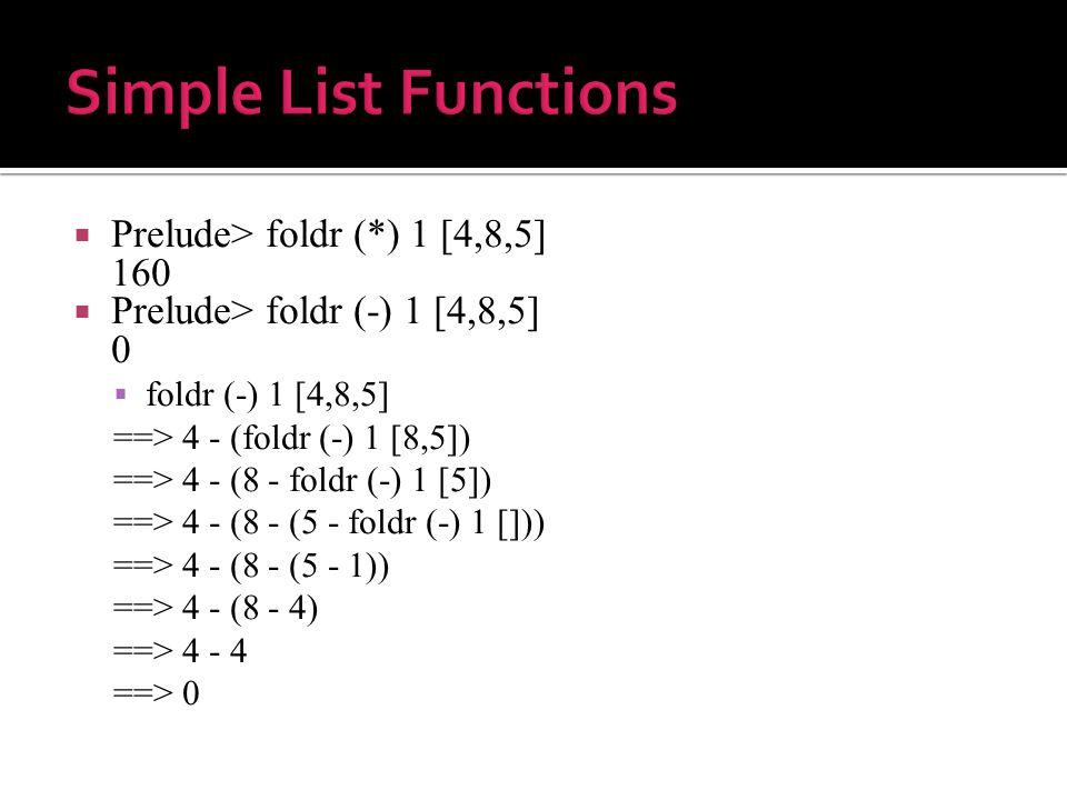  Prelude> foldr (*) 1 [4,8,5] 160  Prelude> foldr (-) 1 [4,8,5] 0  foldr (-) 1 [4,8,5] ==> 4 - (foldr (-) 1 [8,5]) ==> 4 - (8 - foldr (-) 1 [5]) ==> 4 - (8 - (5 - foldr (-) 1 [])) ==> 4 - (8 - (5 - 1)) ==> 4 - (8 - 4) ==> 4 - 4 ==> 0