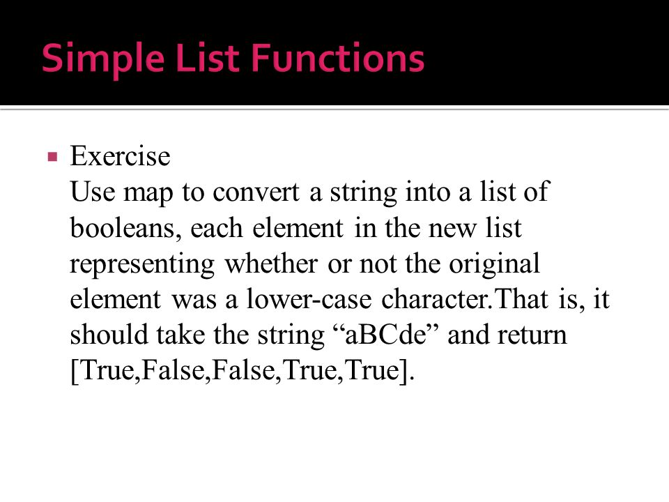  Exercise Use map to convert a string into a list of booleans, each element in the new list representing whether or not the original element was a lower-case character.That is, it should take the string aBCde and return [True,False,False,True,True].