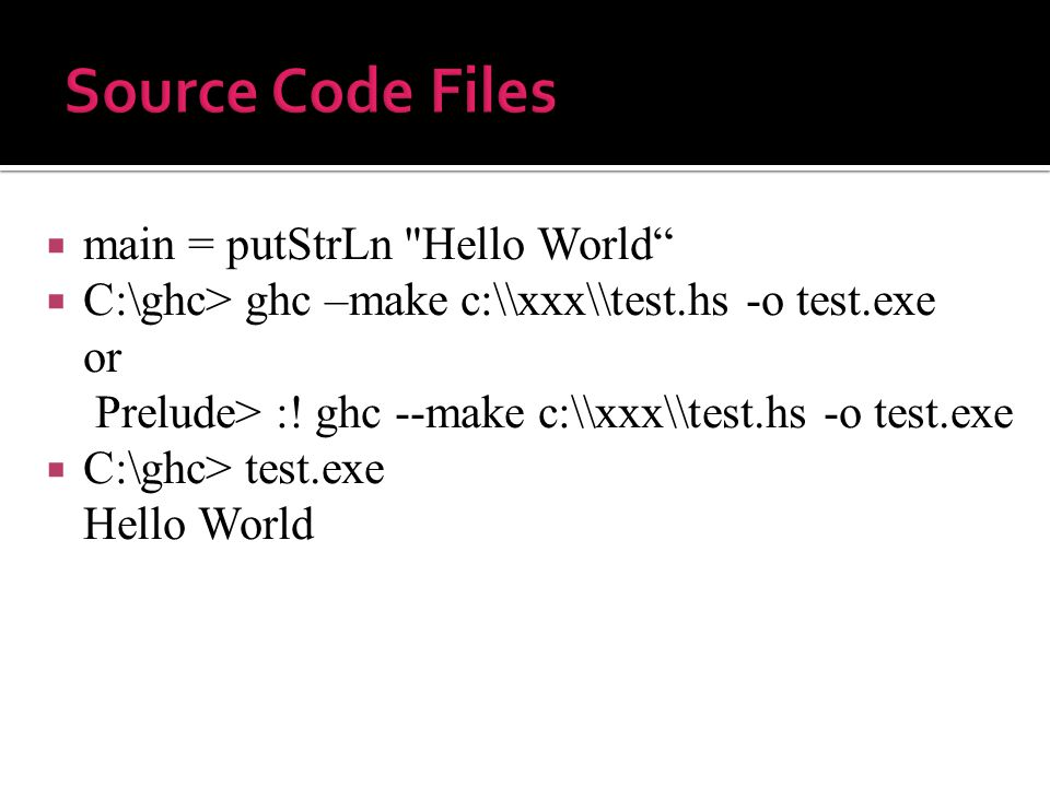  main = putStrLn Hello World  C:\ghc> ghc –make c:\\xxx\\test.hs -o test.exe or Prelude> :.