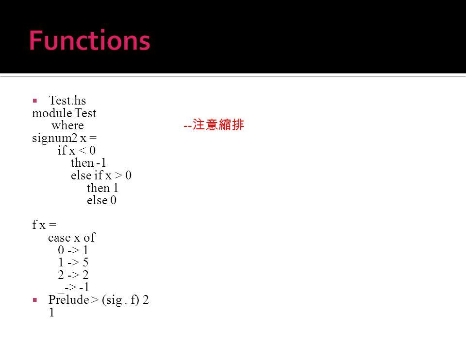  Test.hs module Test where -- 注意縮排 signum2 x = if x < 0 then -1 else if x > 0 then 1 else 0 f x = case x of 0 -> 1 1 -> 5 2 -> 2 _-> -1  Prelude > (sig.