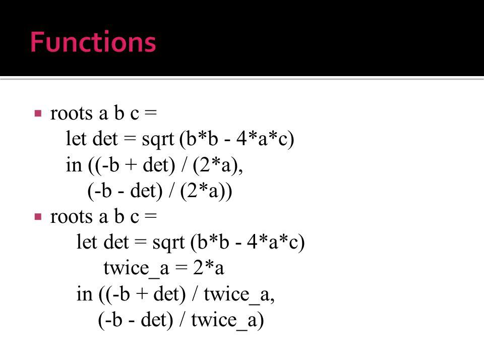  roots a b c = let det = sqrt (b*b - 4*a*c) in ((-b + det) / (2*a), (-b - det) / (2*a))  roots a b c = let det = sqrt (b*b - 4*a*c) twice_a = 2*a in ((-b + det) / twice_a, (-b - det) / twice_a)