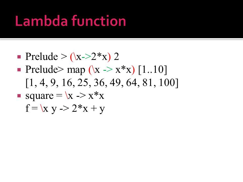  Prelude > (\x->2*x) 2  Prelude> map (\x -> x*x) [1..10] [1, 4, 9, 16, 25, 36, 49, 64, 81, 100]  square = \x -> x*x f = \x y -> 2*x + y