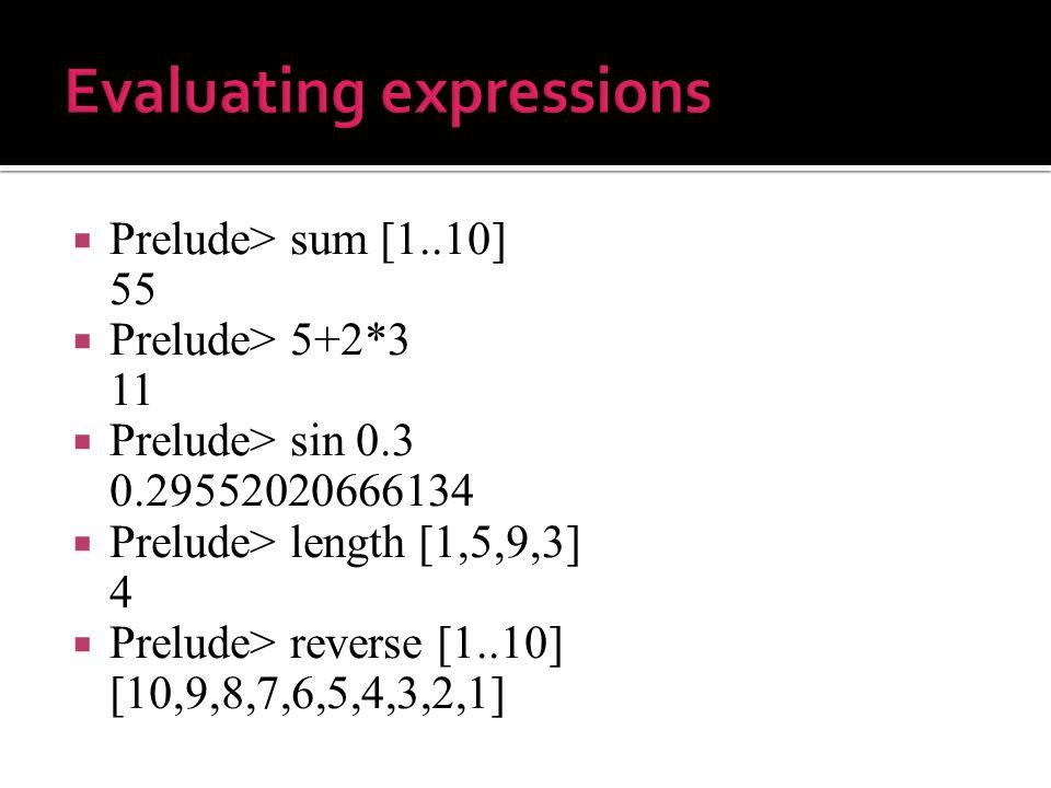  Prelude> sum [1..10] 55  Prelude> 5+2*3 11  Prelude> sin 0.3 0.29552020666134  Prelude> length [1,5,9,3] 4  Prelude> reverse [1..10] [10,9,8,7,6,5,4,3,2,1]
